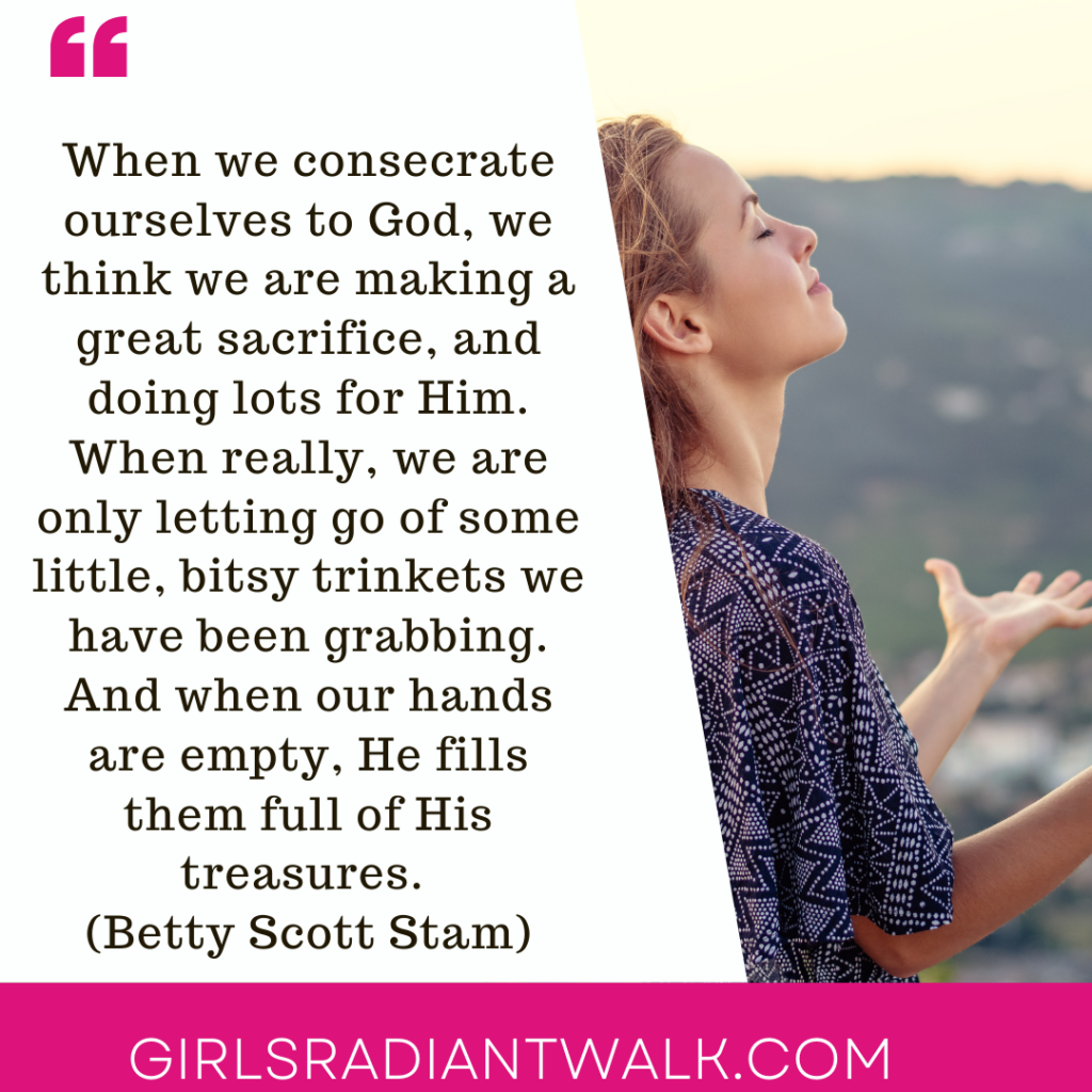 When we consecrate ourselves to God, we think we are making a great sacrifice, and doing lots for Him, when really we are only letting go some little, bitsie trinkets we have been grabbing, and when our hands are empty, He fills them full of His treasures. (Betty Scott Stam)