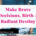 Make Brave Decisions, Birth A Radiant Destiny